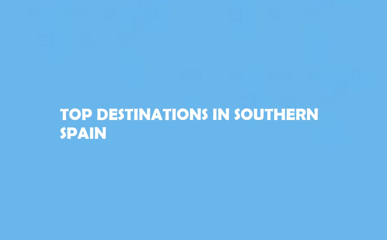 Top Destinations in Southern Spain